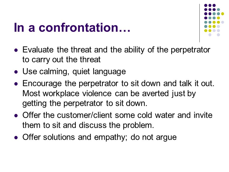 In a confrontation… Evaluate the threat and the ability of the perpetrator to carry out the threat Use calming, quiet language Encourage the perpetrator to sit down and talk it out.
