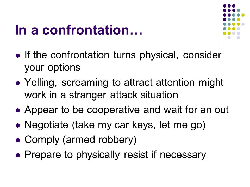 In a confrontation… If the confrontation turns physical, consider your options Yelling, screaming to attract attention might work in a stranger attack