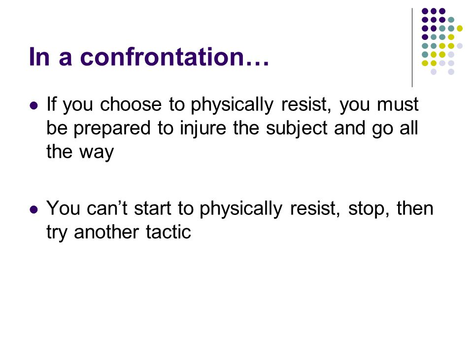 In a confrontation… If you choose to physically resist, you must be prepared to injure the subject and go all the way You can't start to physically resist, stop, then try another tactic