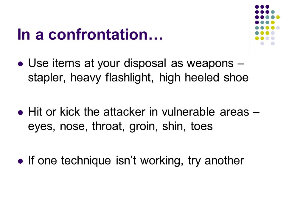 In a confrontation… Use items at your disposal as weapons – stapler, heavy flashlight, high heeled shoe Hit or kick the attacker in vulnerable areas –