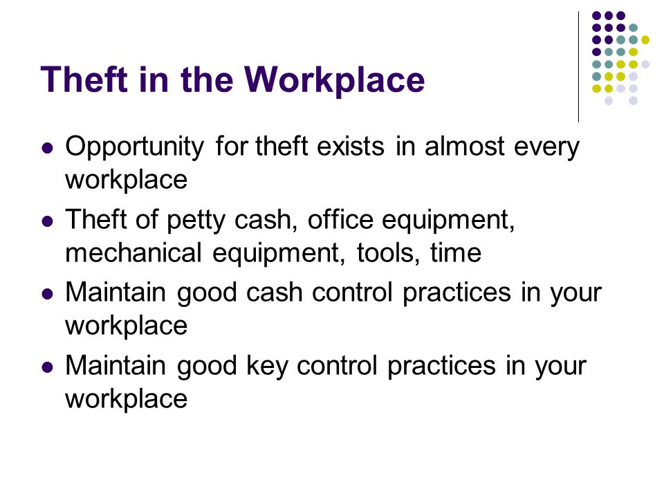 Theft in the Workplace Opportunity for theft exists in almost every workplace Theft of petty cash, office equipment, mechanical equipment, tools, time