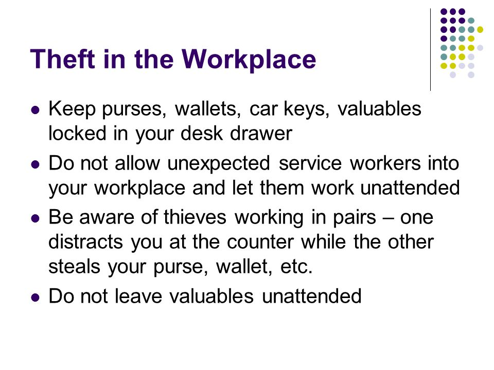 Theft in the Workplace Keep purses, wallets, car keys, valuables locked in your desk drawer Do not allow unexpected service workers into your workplace and let them work unattended Be aware of thieves working in pairs – one distracts you at the counter while the other steals your purse, wallet, etc.