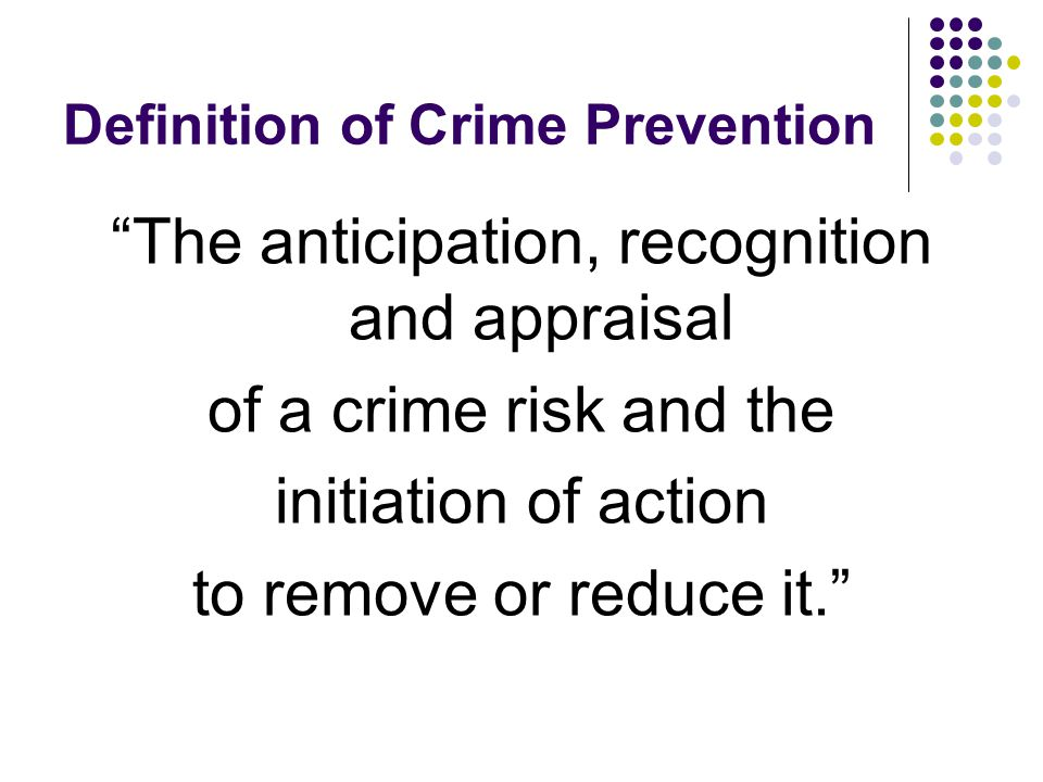 """Definition of Crime Prevention """"The anticipation, recognition and appraisal of a crime risk and the initiation of action to remove or reduce it."""""""