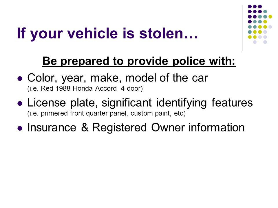 If your vehicle is stolen… Be prepared to provide police with: Color, year, make, model of the car (i.e. Red 1988 Honda Accord 4-door) License plate,