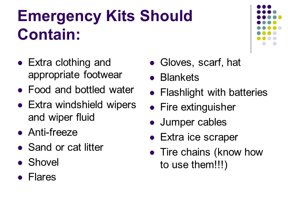 Emergency Kits Should Contain: Extra clothing and appropriate footwear Food and bottled water Extra windshield wipers and wiper fluid Anti-freeze Sand or cat litter Shovel Flares Gloves, scarf, hat Blankets Flashlight with batteries Fire extinguisher Jumper cables Extra ice scraper Tire chains (know how to use them!!!)