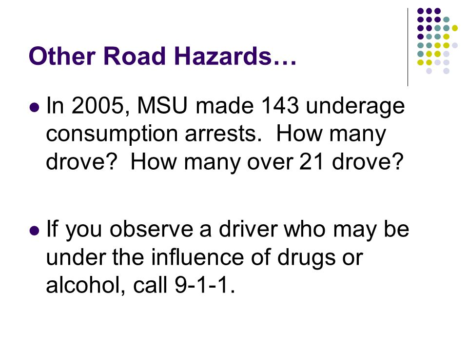 Other Road Hazards… In 2005, MSU made 143 underage consumption arrests. How many drove? How many over 21 drove? If you observe a driver who may be und