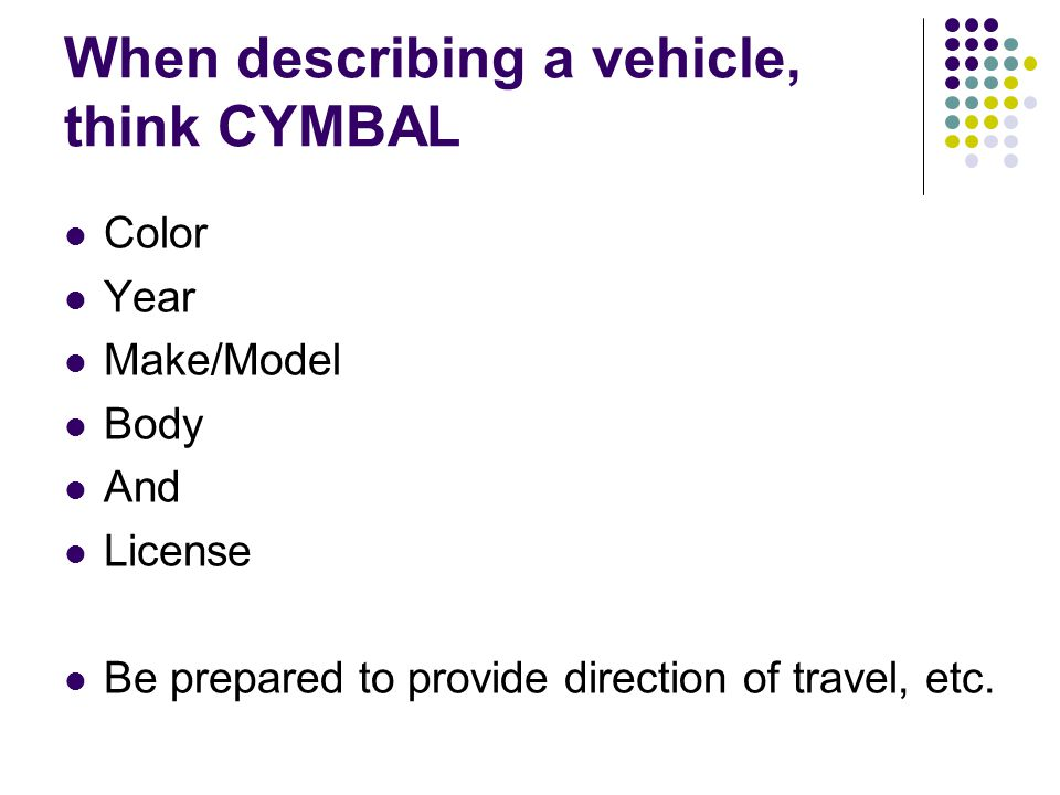 When describing a vehicle, think CYMBAL Color Year Make/Model Body And License Be prepared to provide direction of travel, etc.