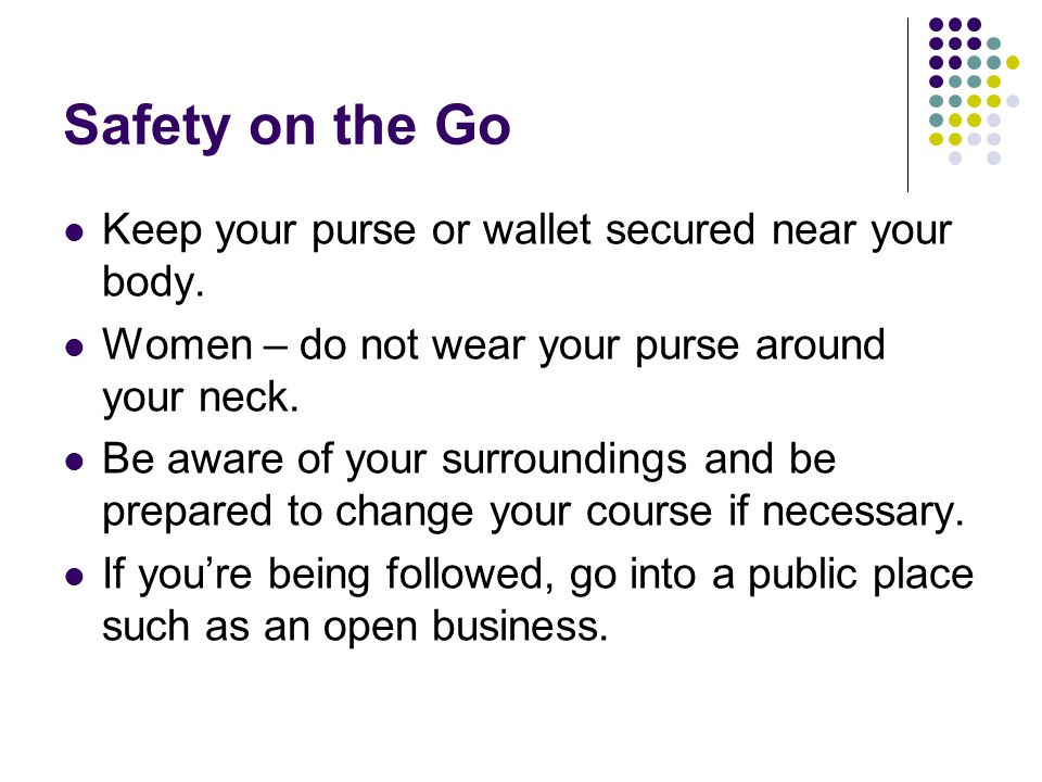 Safety on the Go Keep your purse or wallet secured near your body. Women – do not wear your purse around your neck. Be aware of your surroundings and