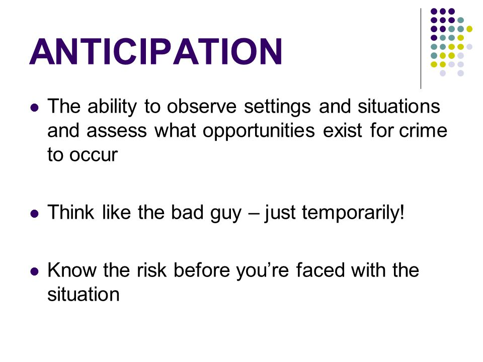 ANTICIPATION The ability to observe settings and situations and assess what opportunities exist for crime to occur Think like the bad guy – just tempo