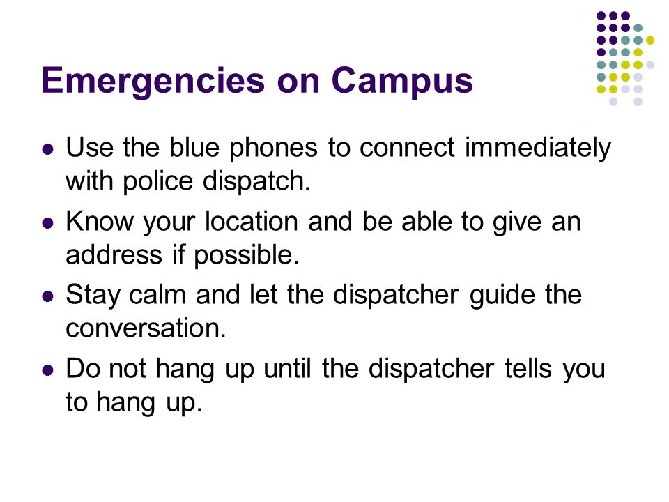 Emergencies on Campus Use the blue phones to connect immediately with police dispatch. Know your location and be able to give an address if possible.