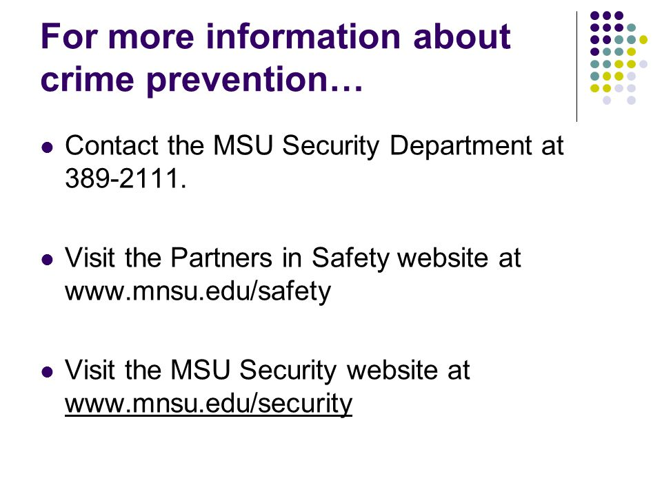 For more information about crime prevention… Contact the MSU Security Department at 389-2111. Visit the Partners in Safety website at www.mnsu.edu/saf