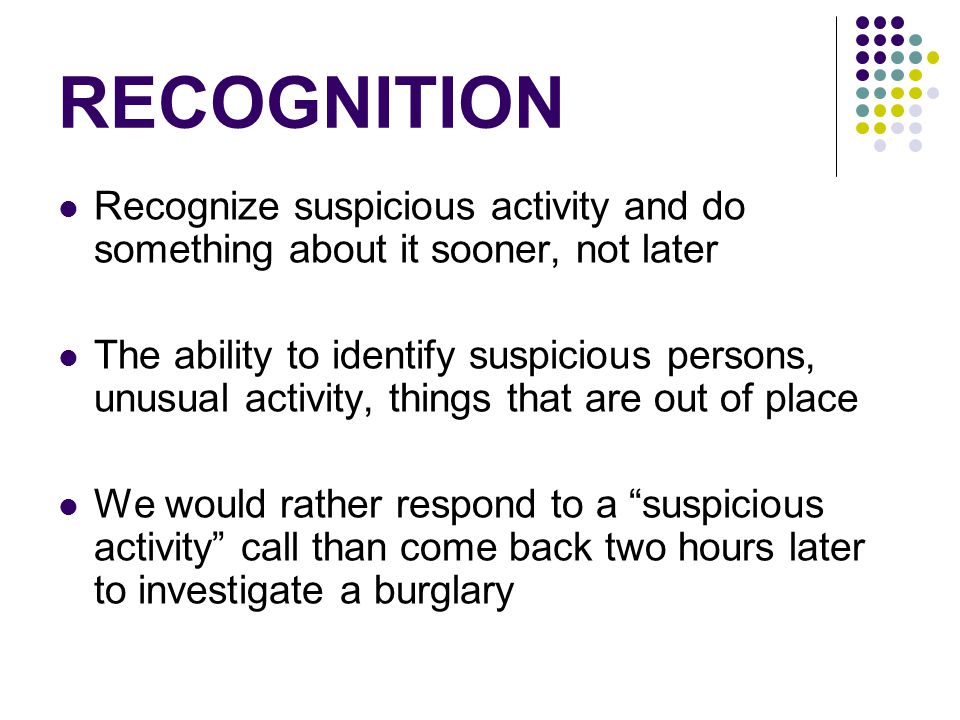 RECOGNITION Recognize suspicious activity and do something about it sooner, not later The ability to identify suspicious persons, unusual activity, things that are out of place We would rather respond to a suspicious activity call than come back two hours later to investigate a burglary