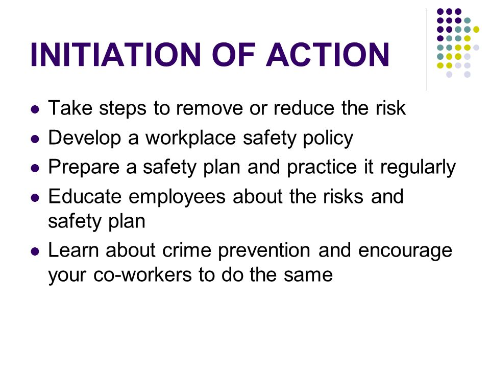 INITIATION OF ACTION Take steps to remove or reduce the risk Develop a workplace safety policy Prepare a safety plan and practice it regularly Educate employees about the risks and safety plan Learn about crime prevention and encourage your co-workers to do the same
