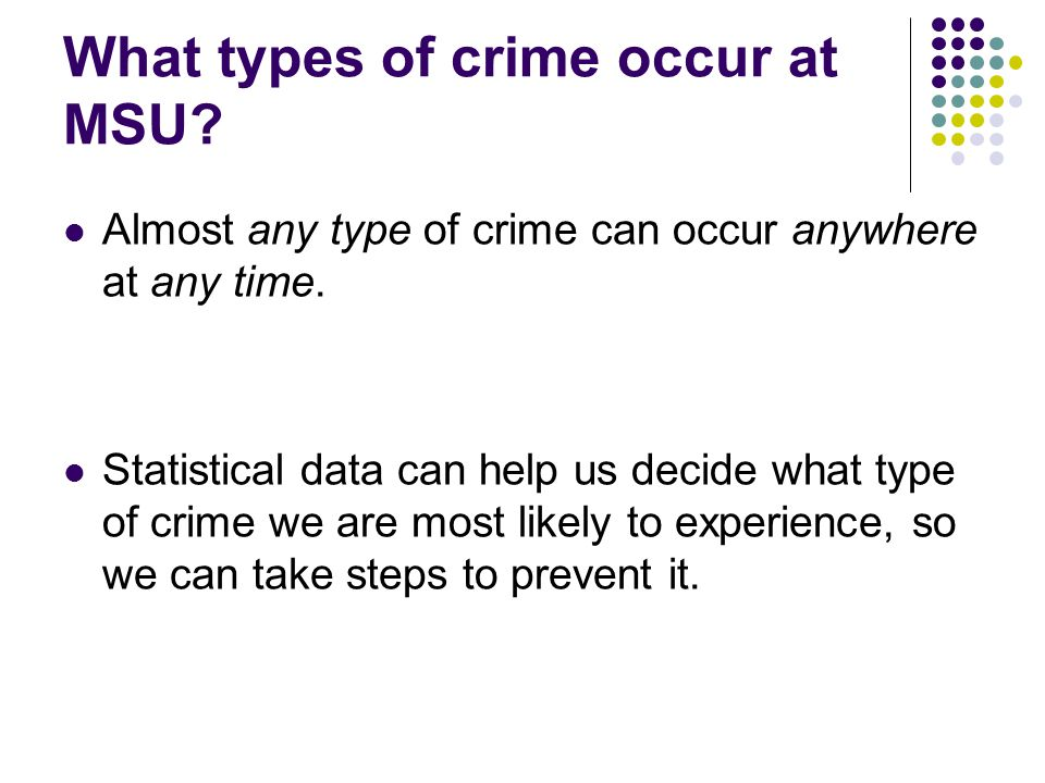 What types of crime occur at MSU? Almost any type of crime can occur anywhere at any time. Statistical data can help us decide what type of crime we a