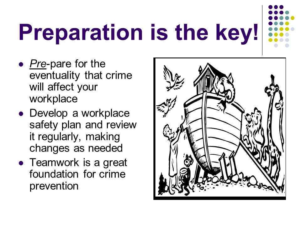 Preparation is the key! Pre-pare for the eventuality that crime will affect your workplace Develop a workplace safety plan and review it regularly, ma