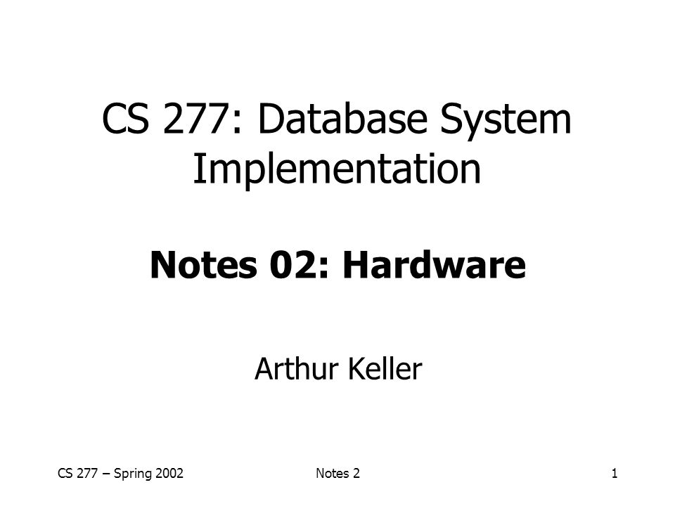 CS 277 – Spring 2002Notes 22 Outline Hardware: Disks Access Times Example - Megatron 747 Optimizations Other Topics: –Storage costs –Using secondary storage –Disk failures