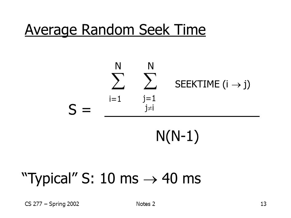 CS 277 – Spring 2002Notes 213 Average Random Seek Time   SEEKTIME (i  j) S = N(N-1) N N i=1 j=1 j  i Typical S: 10 ms  40 ms