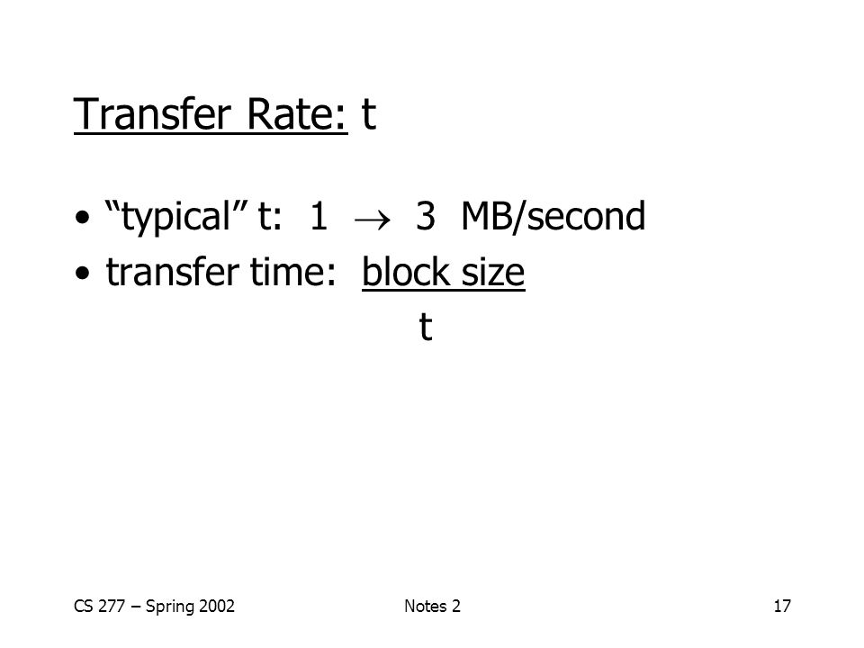 CS 277 – Spring 2002Notes 217 Transfer Rate: t typical t: 1  3 MB/second transfer time: block size t
