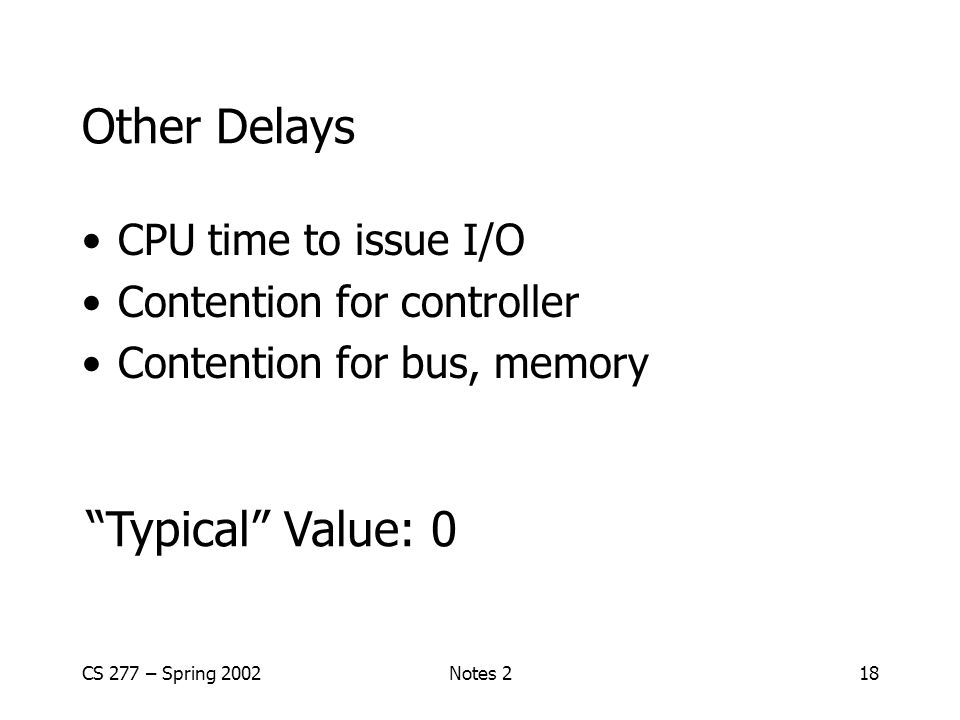 CS 277 – Spring 2002Notes 218 Other Delays CPU time to issue I/O Contention for controller Contention for bus, memory Typical Value: 0