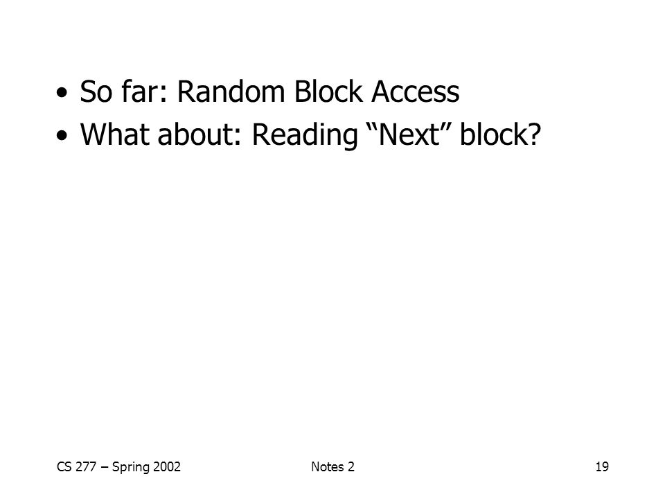 CS 277 – Spring 2002Notes 219 So far: Random Block Access What about: Reading Next block