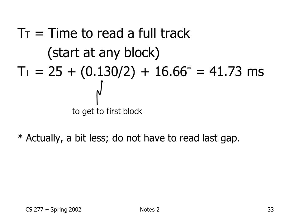 CS 277 – Spring 2002Notes 233 T T = Time to read a full track (start at any block) T T = 25 + (0.130/2) + 16.66 * = 41.73 ms to get to first block * Actually, a bit less; do not have to read last gap.