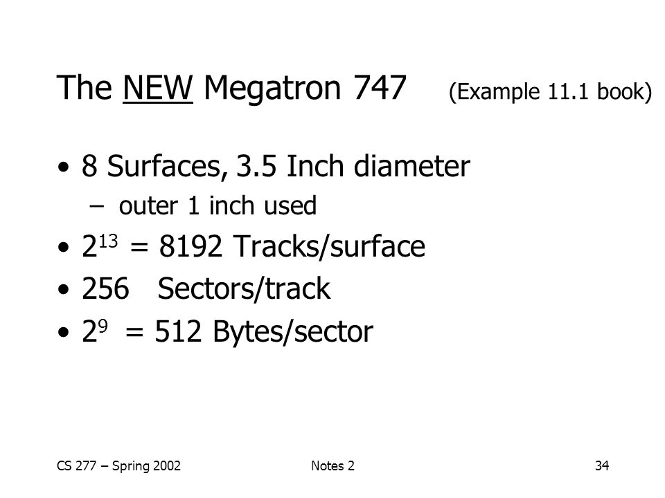 CS 277 – Spring 2002Notes 234 The NEW Megatron 747 (Example 11.1 book) 8 Surfaces, 3.5 Inch diameter – outer 1 inch used 2 13 = 8192 Tracks/surface 256 Sectors/track 2 9 = 512 Bytes/sector