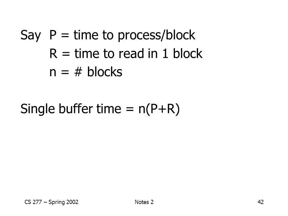 CS 277 – Spring 2002Notes 242 SayP = time to process/block R = time to read in 1 block n = # blocks Single buffer time = n(P+R)