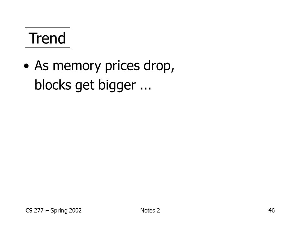 CS 277 – Spring 2002Notes 246 Trend As memory prices drop, blocks get bigger... Trend