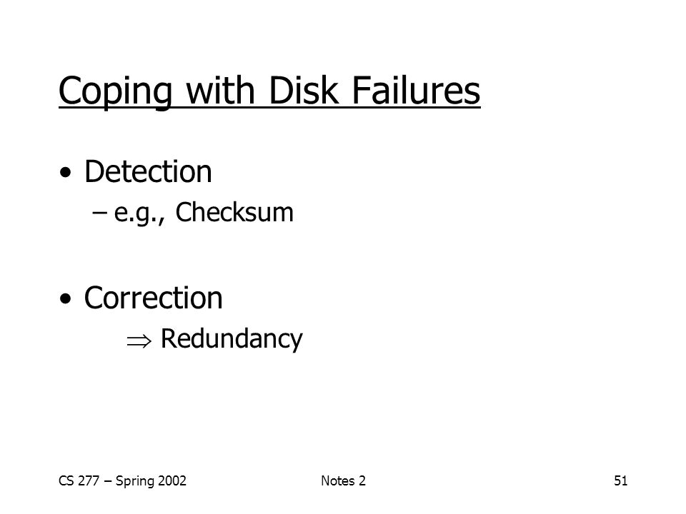 CS 277 – Spring 2002Notes 251 Coping with Disk Failures Detection –e.g., Checksum Correction  Redundancy