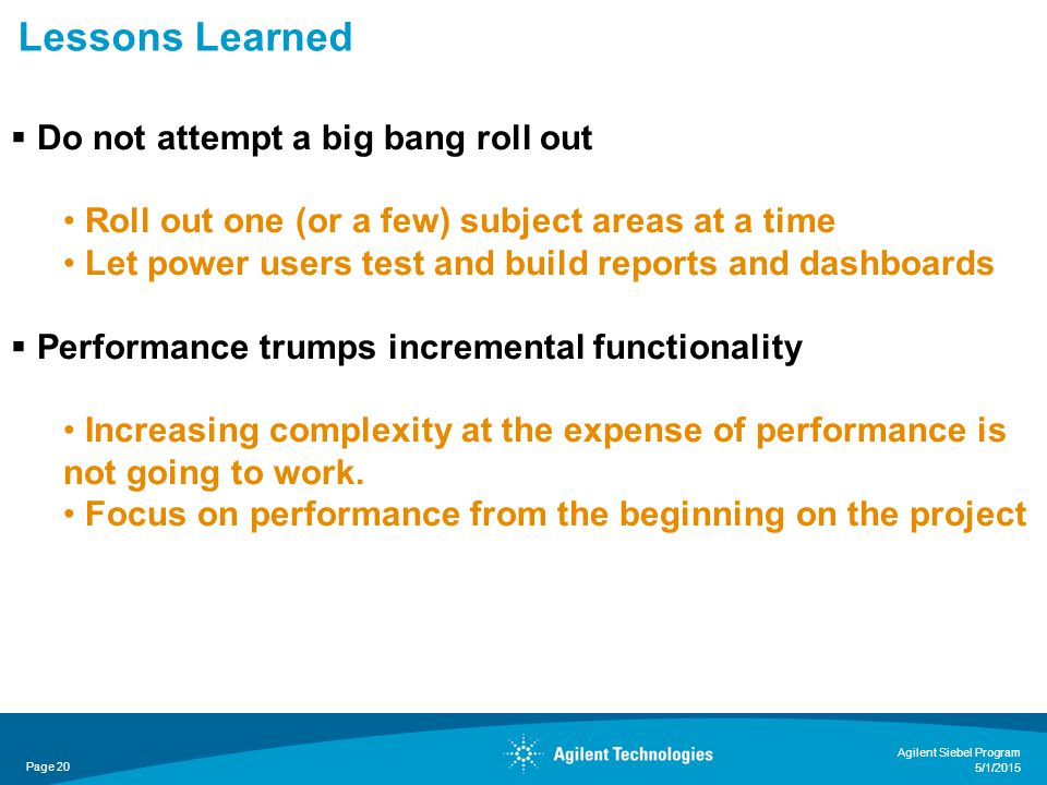 Lessons Learned Page 20 Agilent Siebel Program 5/1/2015  Do not attempt a big bang roll out Roll out one (or a few) subject areas at a time Let power users test and build reports and dashboards  Performance trumps incremental functionality Increasing complexity at the expense of performance is not going to work.