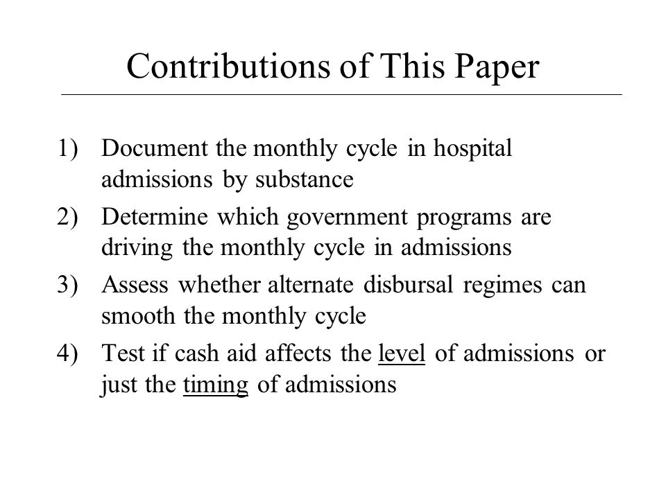 Contributions of This Paper 1)Document the monthly cycle in hospital admissions by substance 2)Determine which government programs are driving the monthly cycle in admissions 3)Assess whether alternate disbursal regimes can smooth the monthly cycle 4)Test if cash aid affects the level of admissions or just the timing of admissions