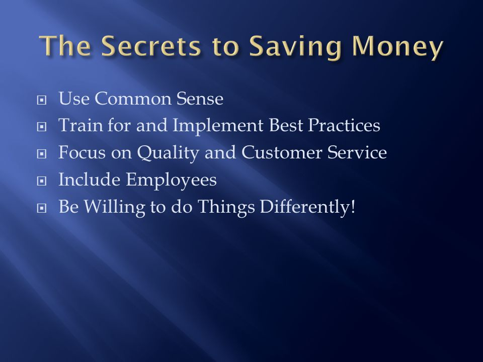  Use Common Sense  Train for and Implement Best Practices  Focus on Quality and Customer Service  Include Employees  Be Willing to do Things Differently!