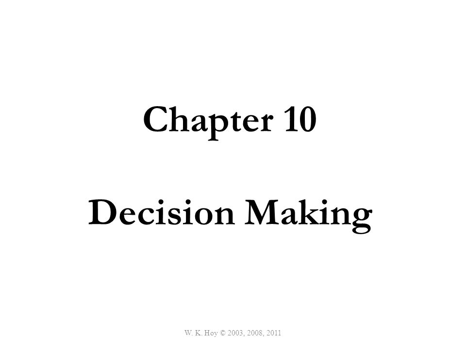 W. K. Hoy © 2003, 2008, 2011 Chapter 10 Decision Making