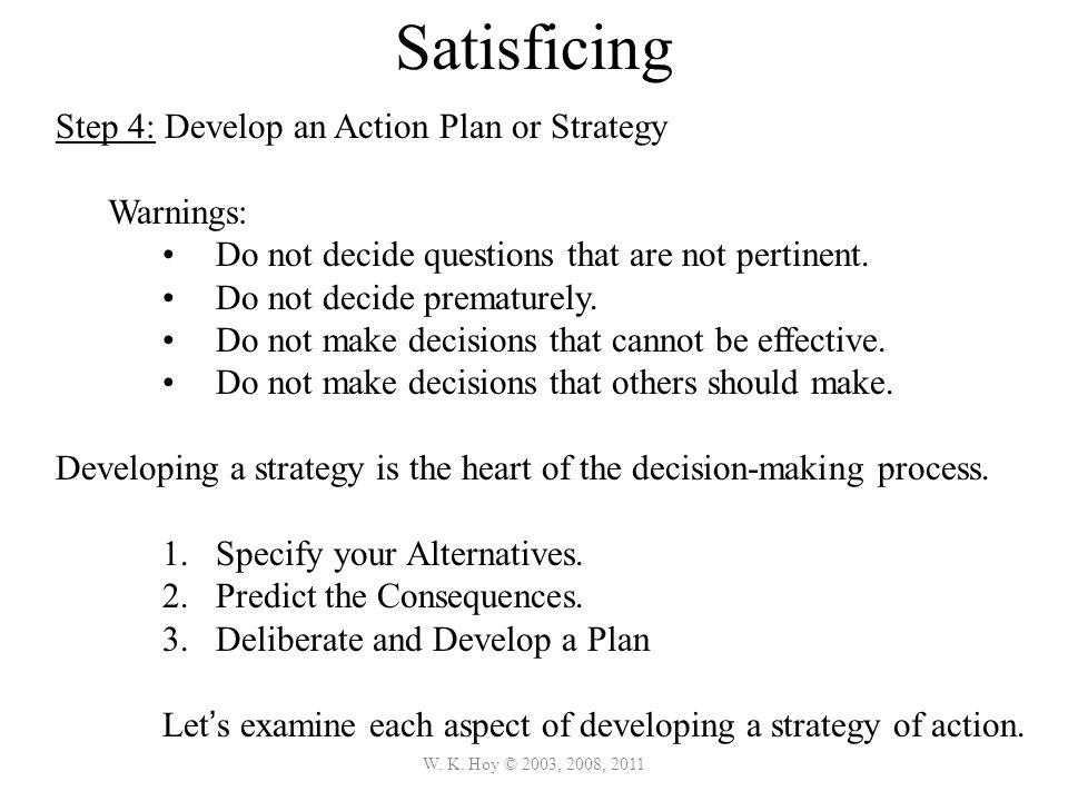 W. K. Hoy © 2003, 2008, 2011 Satisficing Step 4: Develop an Action Plan or Strategy Warnings: Do not decide questions that are not pertinent. Do not d