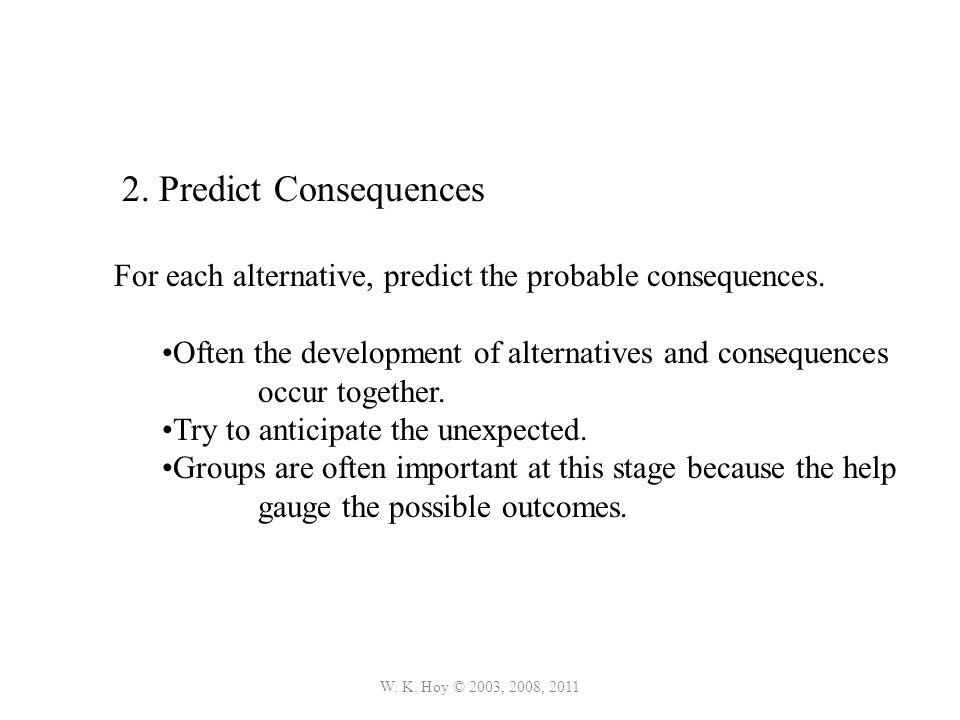 W. K. Hoy © 2003, 2008, 2011 2. Predict Consequences For each alternative, predict the probable consequences. Often the development of alternatives an