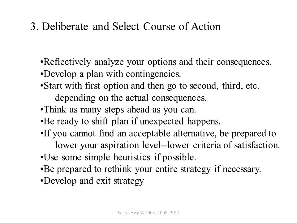 W. K. Hoy © 2003, 2008, 2011 3. Deliberate and Select Course of Action Reflectively analyze your options and their consequences. Develop a plan with c