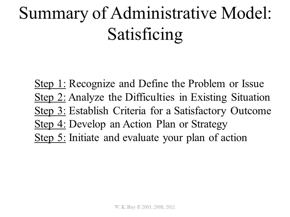 W. K. Hoy © 2003, 2008, 2011 Summary of Administrative Model: Satisficing Step 1: Recognize and Define the Problem or Issue Step 2: Analyze the Diffic