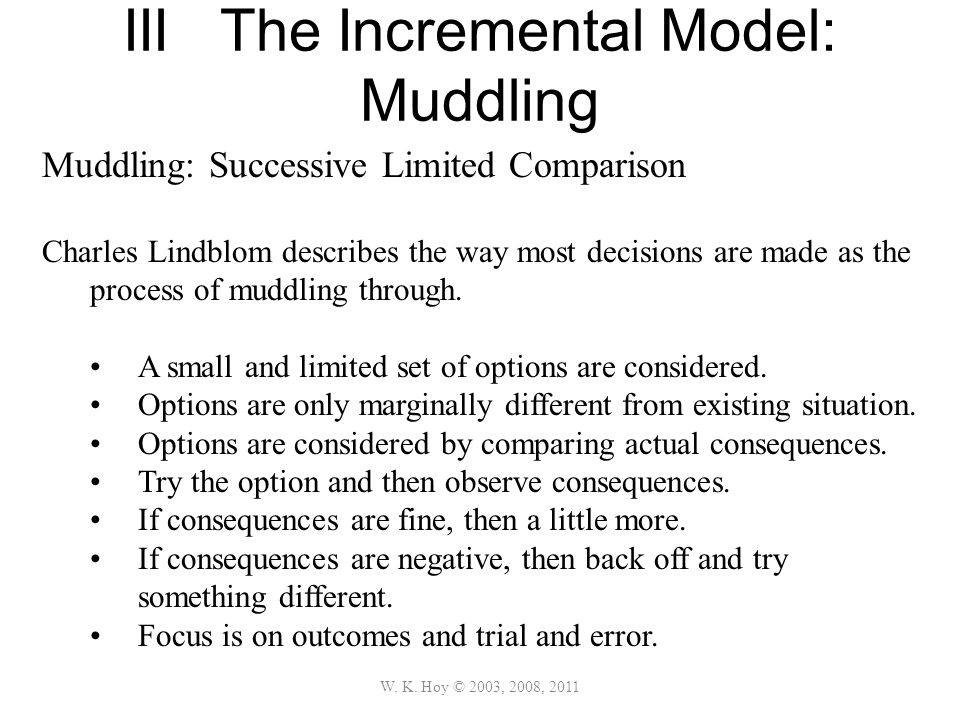 III The Incremental Model: Muddling W. K. Hoy © 2003, 2008, 2011 Muddling: Successive Limited Comparison Charles Lindblom describes the way most decis