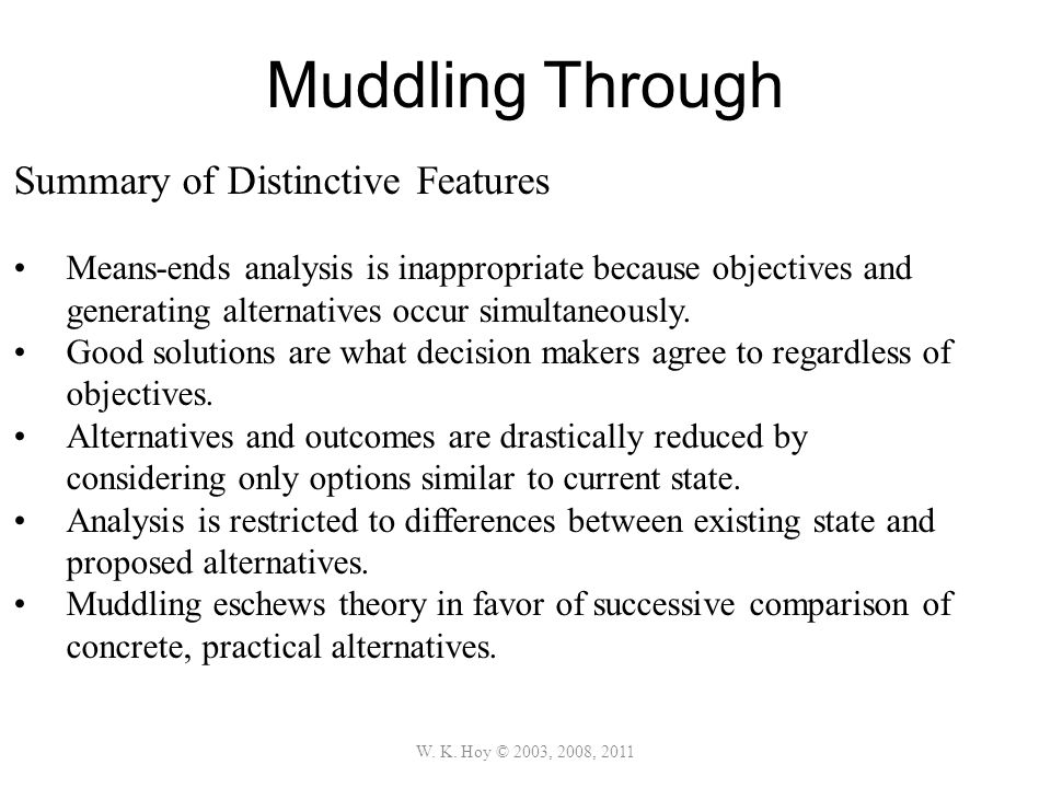 Muddling Through W. K. Hoy © 2003, 2008, 2011 Summary of Distinctive Features Means-ends analysis is inappropriate because objectives and generating a