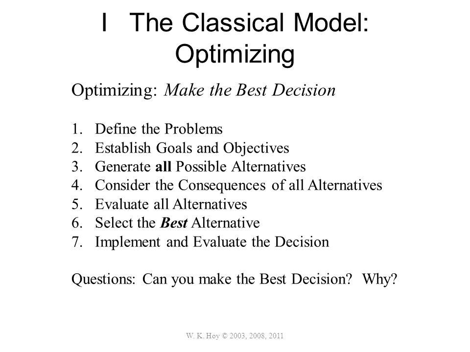 I The Classical Model: Optimizing W. K. Hoy © 2003, 2008, 2011 Optimizing: Make the Best Decision 1.Define the Problems 2.Establish Goals and Objectiv