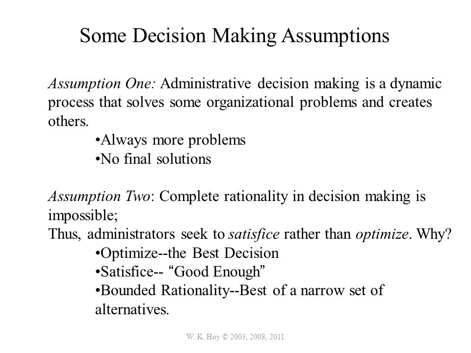 W. K. Hoy © 2003, 2008, 2011 Assumption One: Administrative decision making is a dynamic process that solves some organizational problems and creates