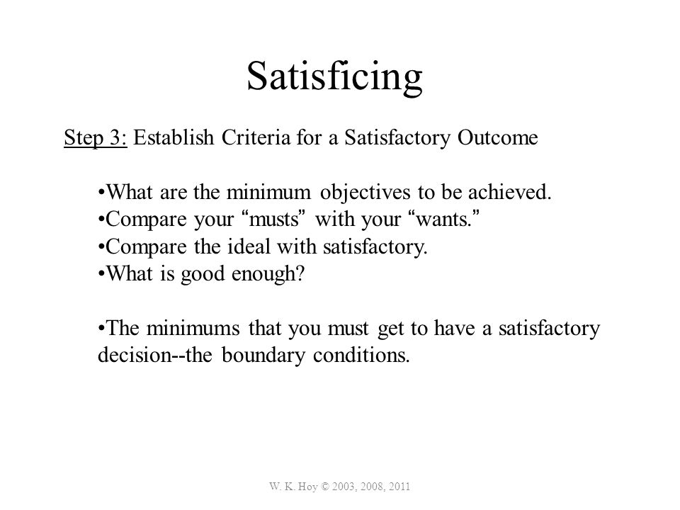 W. K. Hoy © 2003, 2008, 2011 Satisficing Step 3: Establish Criteria for a Satisfactory Outcome What are the minimum objectives to be achieved. Compare