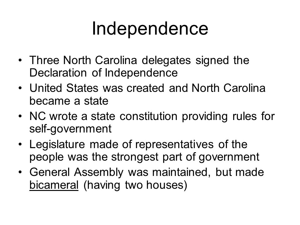 Independence Three North Carolina delegates signed the Declaration of Independence United States was created and North Carolina became a state NC wrote a state constitution providing rules for self-government Legislature made of representatives of the people was the strongest part of government General Assembly was maintained, but made bicameral (having two houses)