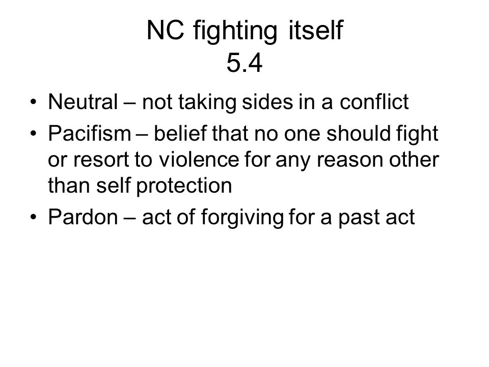 NC fighting itself 5.4 Neutral – not taking sides in a conflict Pacifism – belief that no one should fight or resort to violence for any reason other than self protection Pardon – act of forgiving for a past act