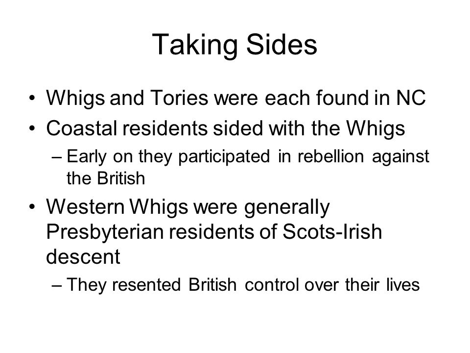 Taking Sides Whigs and Tories were each found in NC Coastal residents sided with the Whigs –Early on they participated in rebellion against the British Western Whigs were generally Presbyterian residents of Scots-Irish descent –They resented British control over their lives