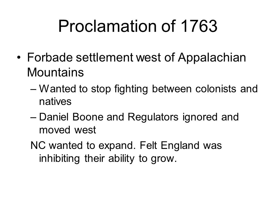 Proclamation of 1763 Forbade settlement west of Appalachian Mountains –Wanted to stop fighting between colonists and natives –Daniel Boone and Regulators ignored and moved west NC wanted to expand.