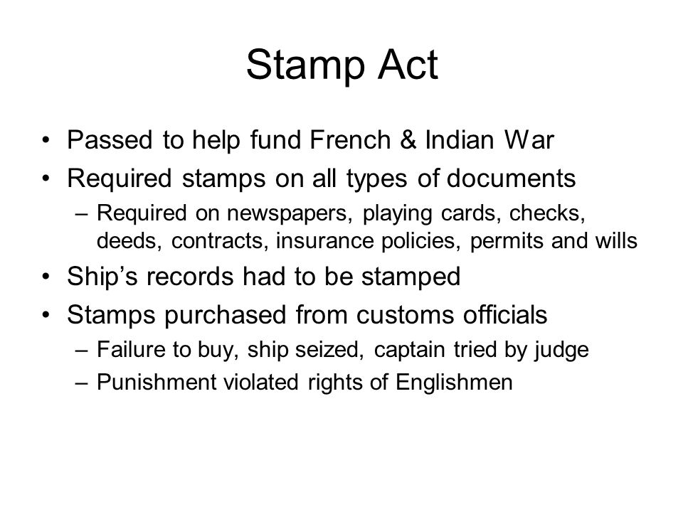 Stamp Act Passed to help fund French & Indian War Required stamps on all types of documents –Required on newspapers, playing cards, checks, deeds, contracts, insurance policies, permits and wills Ship's records had to be stamped Stamps purchased from customs officials –Failure to buy, ship seized, captain tried by judge –Punishment violated rights of Englishmen