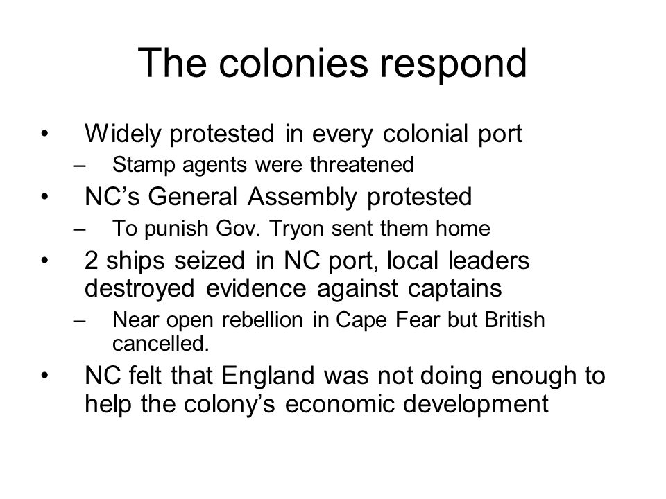 The colonies respond Widely protested in every colonial port –Stamp agents were threatened NC's General Assembly protested –To punish Gov.