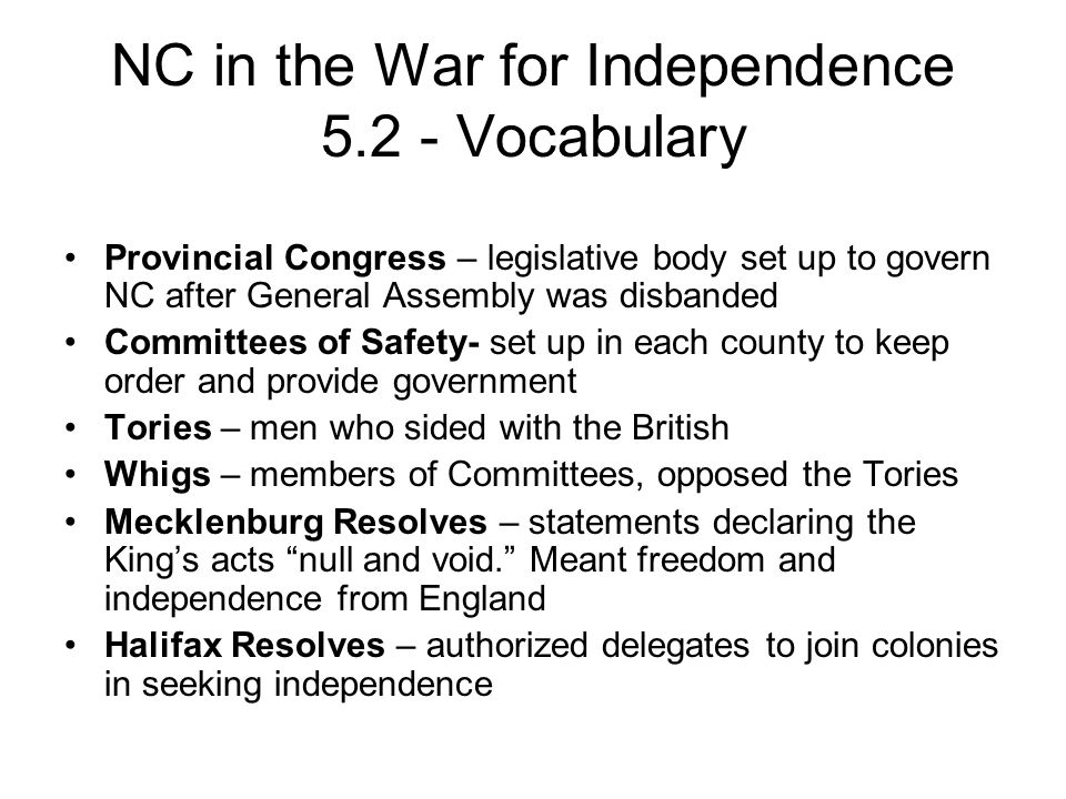 NC in the War for Independence 5.2 - Vocabulary Provincial Congress – legislative body set up to govern NC after General Assembly was disbanded Committees of Safety- set up in each county to keep order and provide government Tories – men who sided with the British Whigs – members of Committees, opposed the Tories Mecklenburg Resolves – statements declaring the King's acts null and void. Meant freedom and independence from England Halifax Resolves – authorized delegates to join colonies in seeking independence