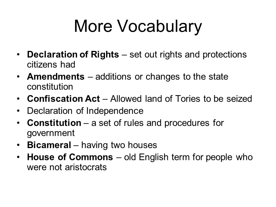 More Vocabulary Declaration of Rights – set out rights and protections citizens had Amendments – additions or changes to the state constitution Confiscation Act – Allowed land of Tories to be seized Declaration of Independence Constitution – a set of rules and procedures for government Bicameral – having two houses House of Commons – old English term for people who were not aristocrats